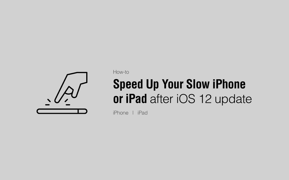 How to Speed Up Your Slow iPhone or iPad After iOS 12 Update